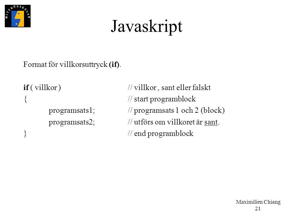 Maximilien Chiang 21 Javaskript Format för villkorsuttryck (if). if ( villkor )// villkor, sant eller falskt {// start programblock programsats1;// pr