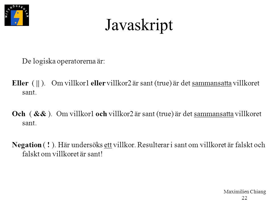 Maximilien Chiang 22 Javaskript De logiska operatorerna är: Eller ( || ). Om villkor1 eller villkor2 är sant (true) är det sammansatta villkoret sant.