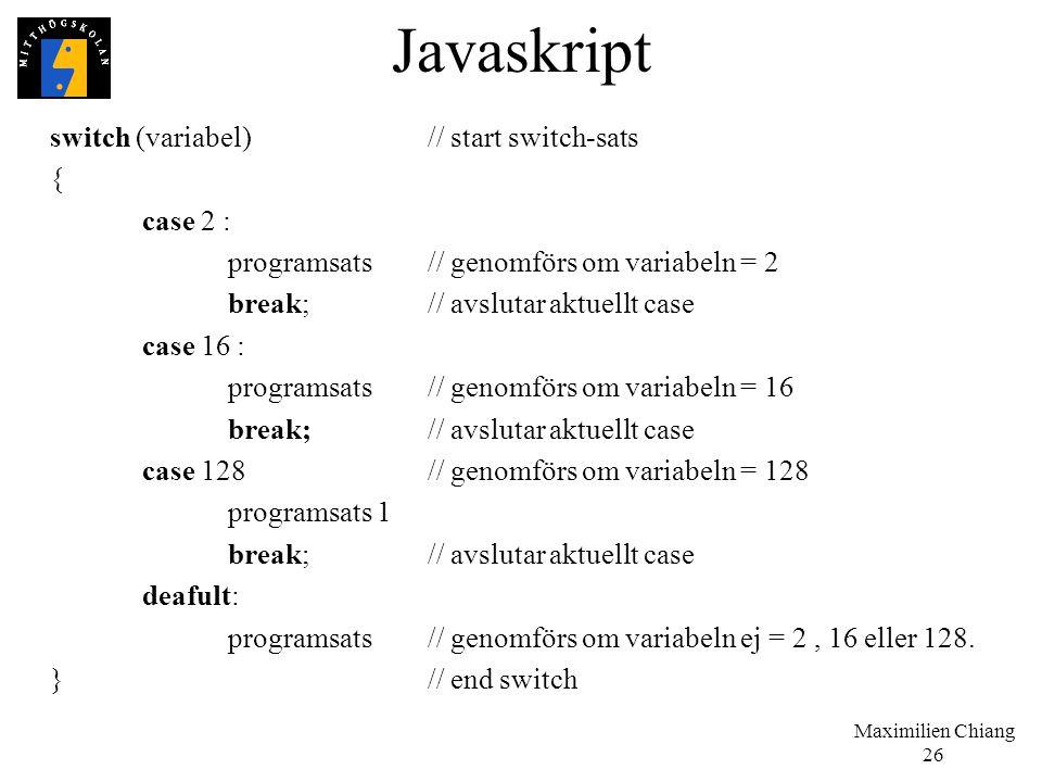 Maximilien Chiang 26 Javaskript switch (variabel)// start switch-sats { case 2 : programsats // genomförs om variabeln = 2 break;// avslutar aktuellt