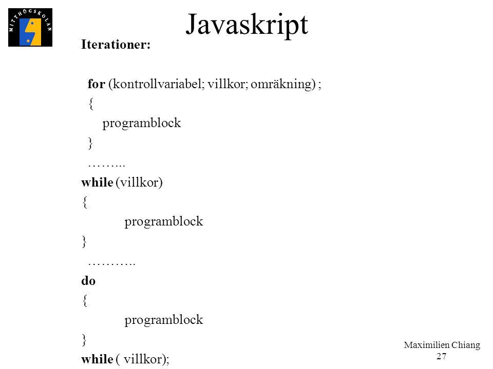 Maximilien Chiang 27 Javaskript Iterationer: for (kontrollvariabel; villkor; omräkning) ; { programblock } ……... while (villkor) { programblock } ……….