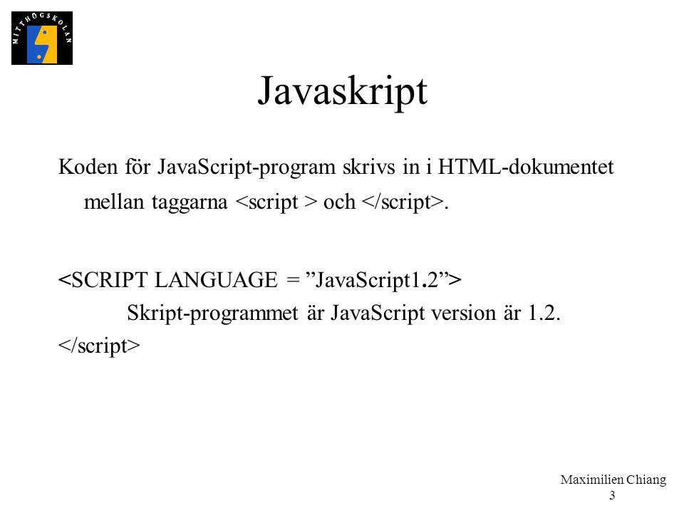 Maximilien Chiang 3 Javaskript Koden för JavaScript-program skrivs in i HTML-dokumentet mellan taggarna och. Skript-programmet är JavaScript version ä