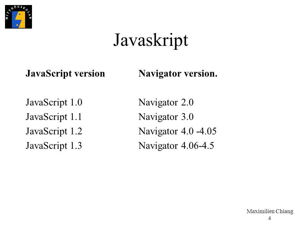 Maximilien Chiang 4 Javaskript JavaScript versionNavigator version. JavaScript 1.0Navigator 2.0 JavaScript 1.1Navigator 3.0 JavaScript 1.2Navigator 4.