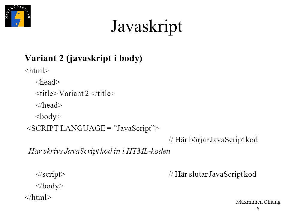 Maximilien Chiang 6 Javaskript Variant 2 (javaskript i body) Variant 2 // Här börjar JavaScript kod Här skrivs JavaScript kod in i HTML-koden // Här s
