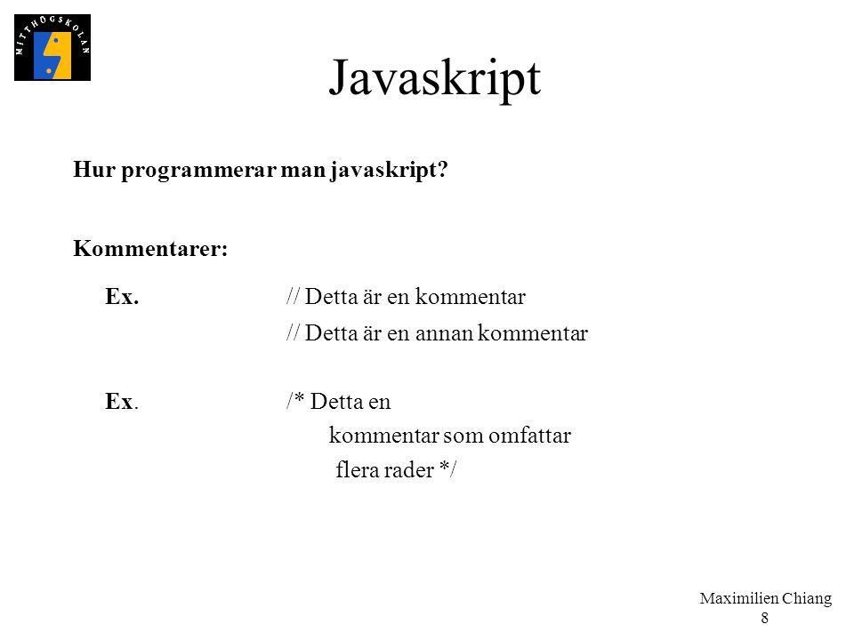Maximilien Chiang 8 Javaskript Hur programmerar man javaskript? Kommentarer: Ex.// Detta är en kommentar // Detta är en annan kommentar Ex./* Detta en