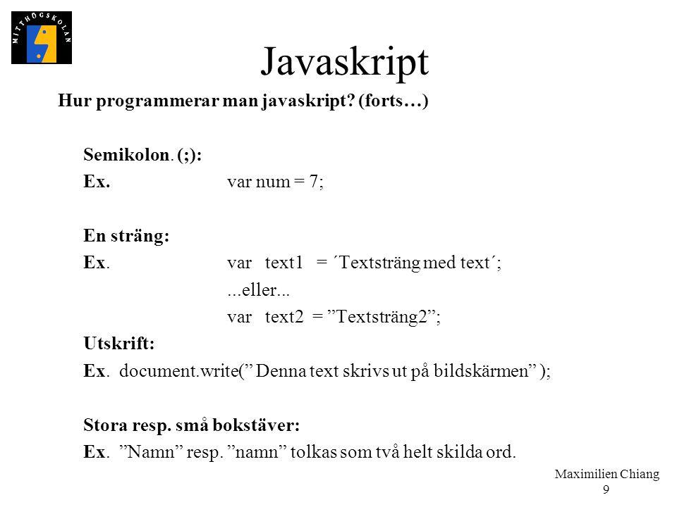 Maximilien Chiang 9 Javaskript Hur programmerar man javaskript? (forts…) Semikolon. (;): Ex.var num = 7; En sträng: Ex.var text1 = ´Textsträng med tex