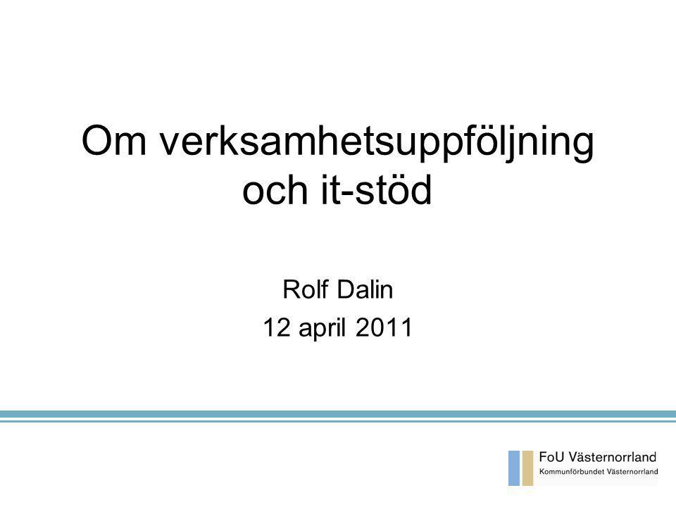 Om verksamhetsuppföljning och it-stöd Rolf Dalin 12 april 2011