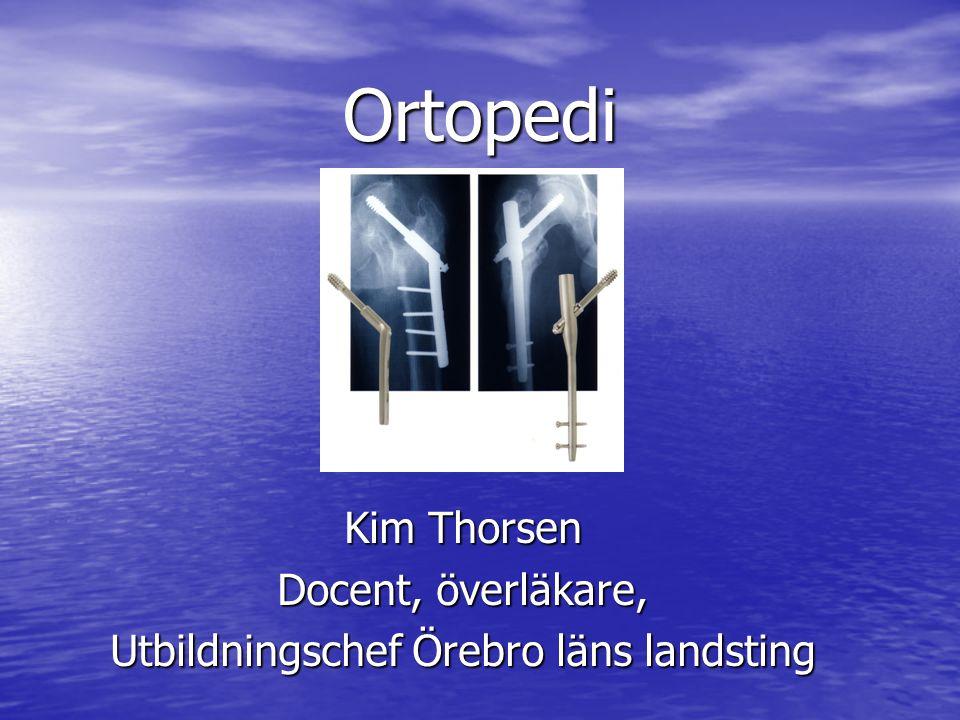 Ortopedi Kim Thorsen Docent, överläkare, Utbildningschef Örebro läns landsting