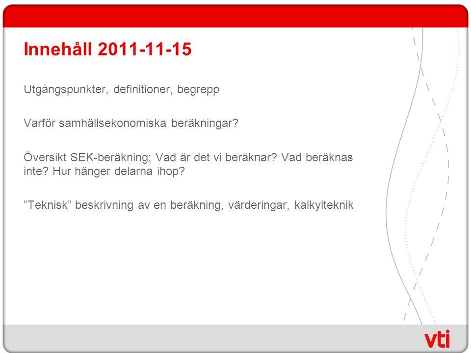 Innehåll 2011-11-15 Utgångspunkter, definitioner, begrepp Varför samhällsekonomiska beräkningar? Översikt SEK-beräkning; Vad är det vi beräknar? Vad b