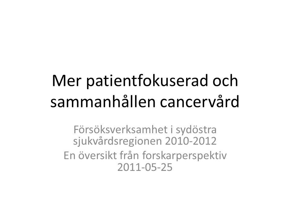 Mer patientfokuserad och sammanhållen cancervård Försöksverksamhet i sydöstra sjukvårdsregionen 2010-2012 En översikt från forskarperspektiv 2011-05-25