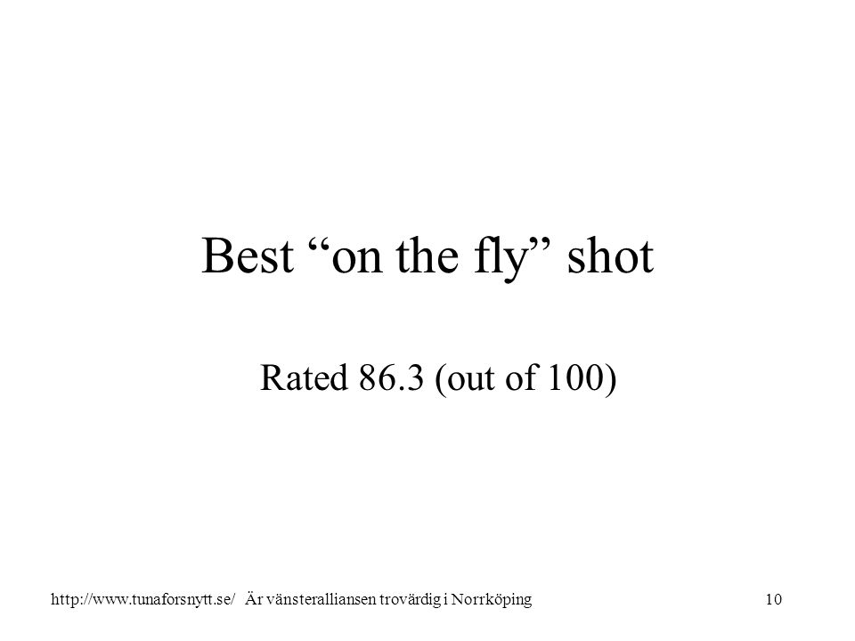 "Best ""on the fly"" shot Rated 86.3 (out of 100) 10http://www.tunaforsnytt.se/ Är vänsteralliansen trovärdig i Norrköping"