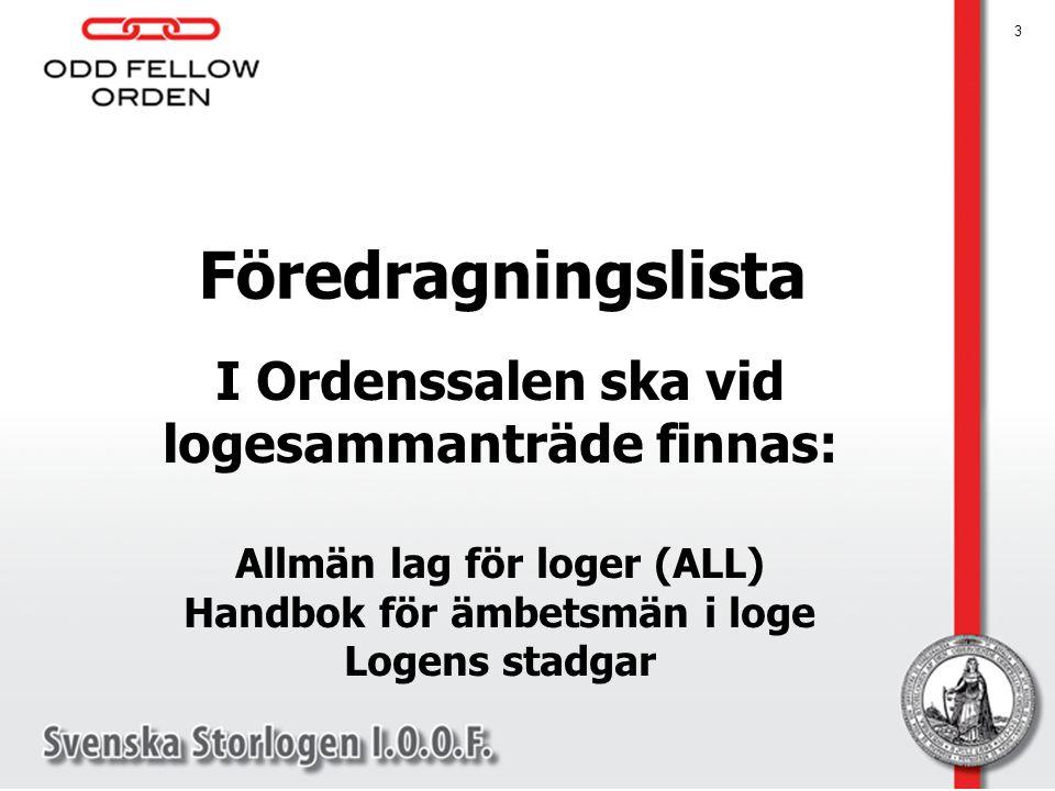 3 I Ordenssalen ska vid logesammanträde finnas: Allmän lag för loger (ALL) Handbok för ämbetsmän i loge Logens stadgar Föredragningslista