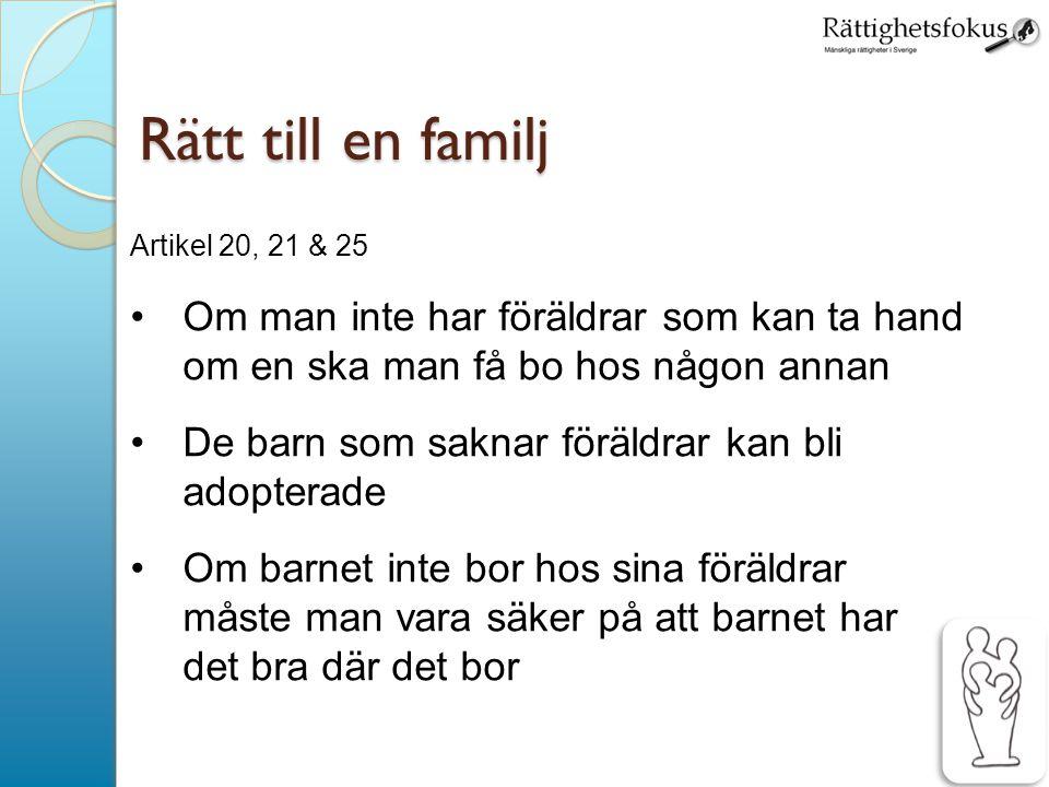 16 Rätt till en familj Artikel 20, 21 & 25 Om man inte har föräldrar som kan ta hand om en ska man få bo hos någon annan De barn som saknar föräldrar