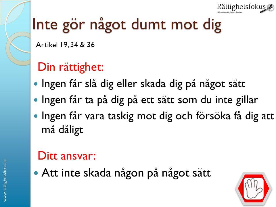 www.rattighetsfokus.se Inte gör något dumt mot dig Artikel 19, 34 & 36 Din rättighet: Ingen får slå dig eller skada dig på något sätt Ingen får ta på
