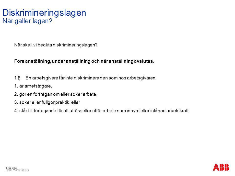 © ABB Group January 11, 2015 | Slide 12 Diskrimineringslagen När gäller lagen? När skall vi beakta diskrimineringslagen? Före anställning, under anstä