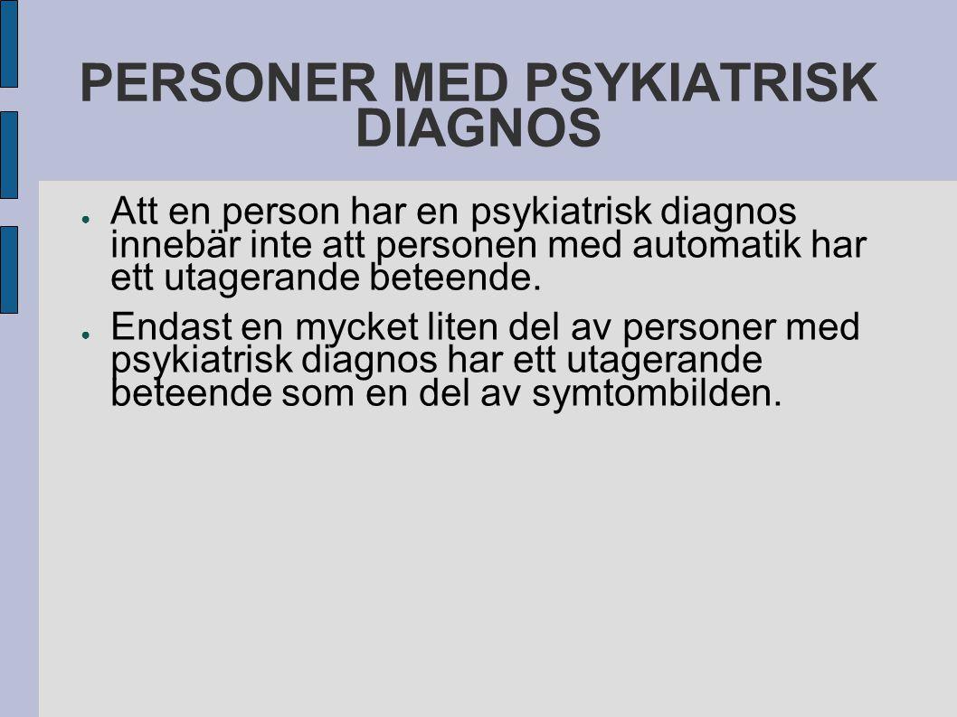 PERSONER MED PSYKIATRISK DIAGNOS ● Att en person har en psykiatrisk diagnos innebär inte att personen med automatik har ett utagerande beteende.