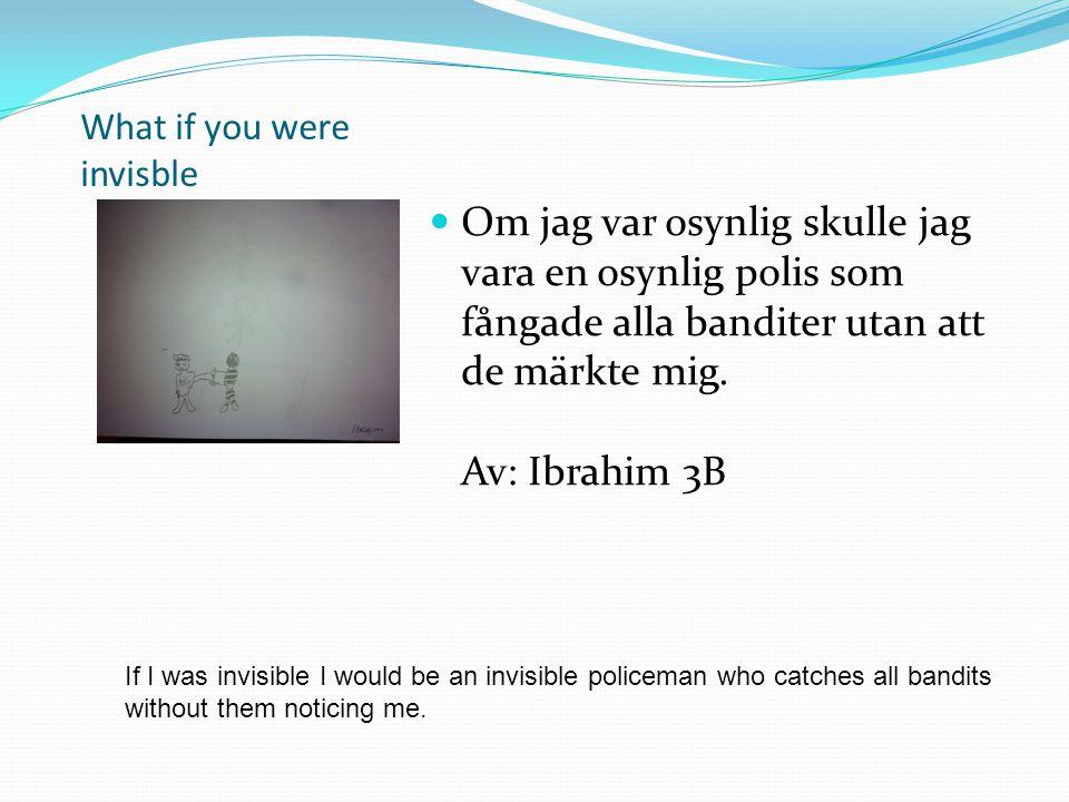 What if you were invisble Om jag var osynlig skulle jag vara en osynlig polis som fångade alla banditer utan att de märkte mig. Av: Ibrahim 3B If I wa