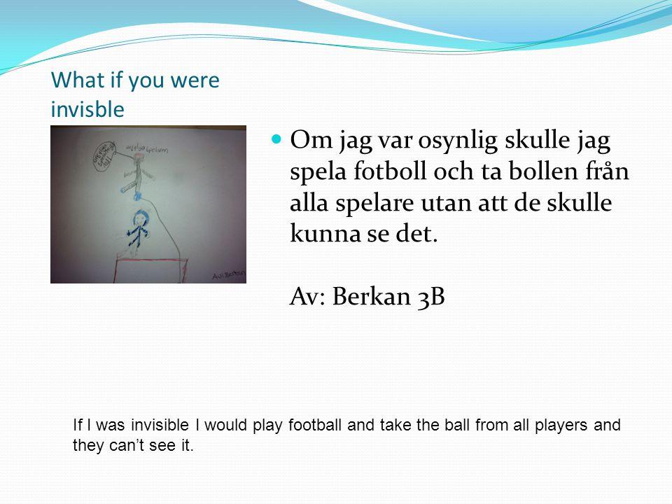 What if you were invisble Om jag var osynlig skulle jag spela fotboll och ta bollen från alla spelare utan att de skulle kunna se det. Av: Berkan 3B I