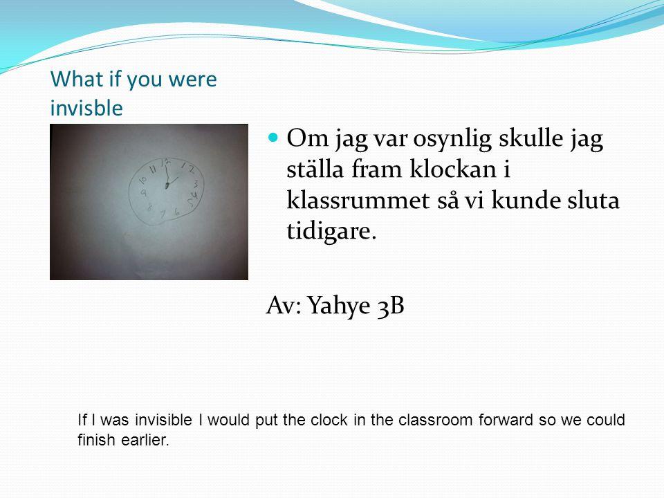 What if you were invisble Om jag var osynlig skulle jag ställa fram klockan i klassrummet så vi kunde sluta tidigare. Av: Yahye 3B If I was invisible