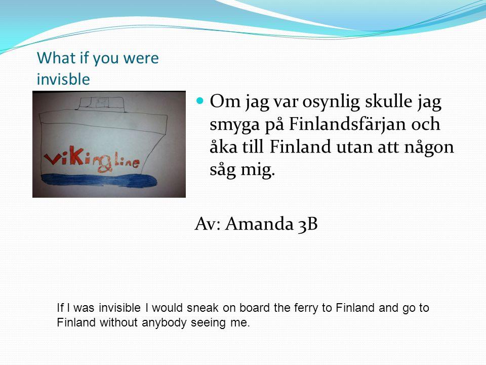 What if you were invisble Om jag var osynlig skulle jag smyga på Finlandsfärjan och åka till Finland utan att någon såg mig. Av: Amanda 3B If I was in
