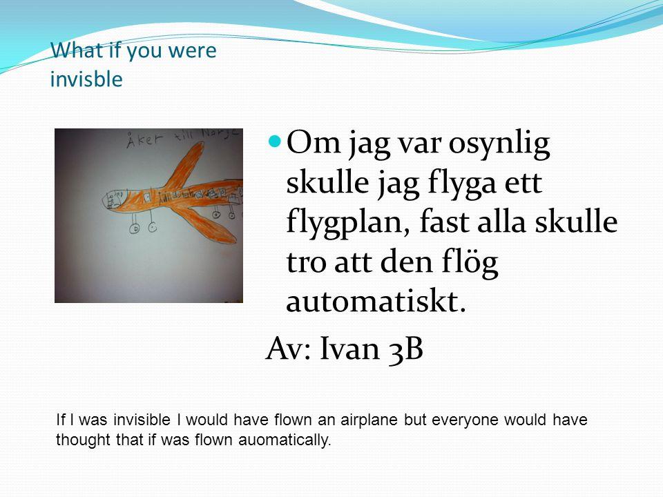 What if you were invisble Om jag var osynlig skulle jag flyga ett flygplan, fast alla skulle tro att den flög automatiskt. Av: Ivan 3B If I was invisi