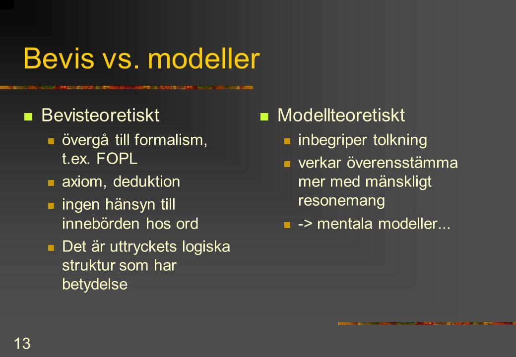 13 Bevis vs. modeller Bevisteoretiskt övergå till formalism, t.ex. FOPL axiom, deduktion ingen hänsyn till innebörden hos ord Det är uttryckets logisk