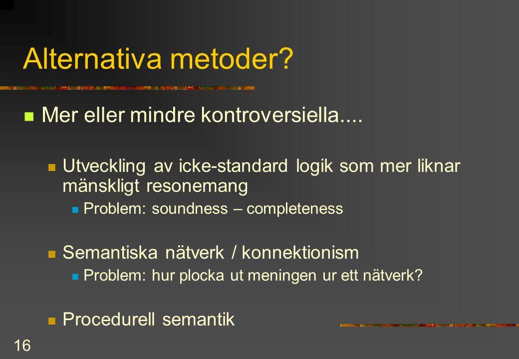16 Alternativa metoder? Mer eller mindre kontroversiella.... Utveckling av icke-standard logik som mer liknar mänskligt resonemang Problem: soundness