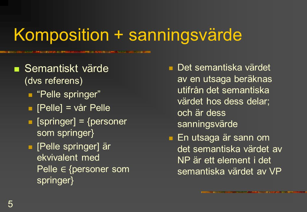 "5 Komposition + sanningsvärde Semantiskt värde (dvs referens) ""Pelle springer"" [Pelle] = vår Pelle [springer] = {personer som springer} [Pelle springe"