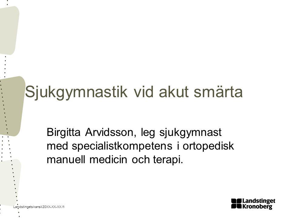 Landstingets kansli 20XX-XX-XX /1 Sjukgymnastik vid akut smärta Birgitta Arvidsson, leg sjukgymnast med specialistkompetens i ortopedisk manuell medicin och terapi.