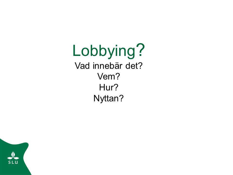 Lobbying ? Vad innebär det? Vem? Hur? Nyttan?