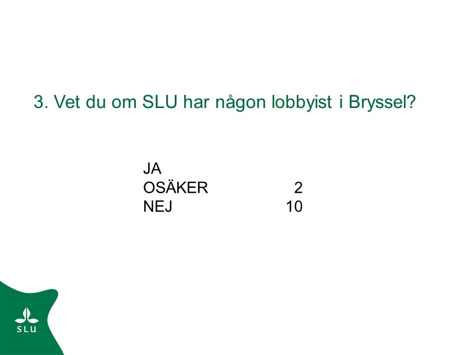 3. Vet du om SLU har någon lobbyist i Bryssel? Följdfråga: 4. Om ja, vet du vem? NEJ