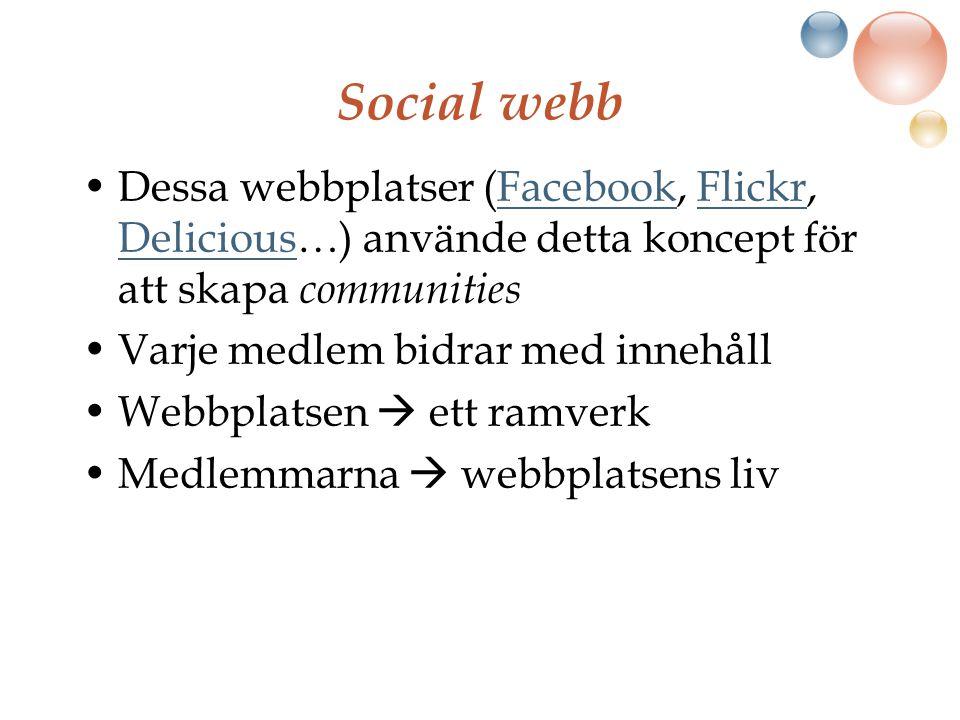 Social webb Dessa webbplatser (Facebook, Flickr, Delicious…) använde detta koncept för att skapa communitiesFacebookFlickr Delicious Varje medlem bidrar med innehåll Webbplatsen  ett ramverk Medlemmarna  webbplatsens liv