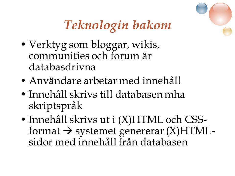 Teknologin bakom Verktyg som bloggar, wikis, communities och forum är databasdrivna Användare arbetar med innehåll Innehåll skrivs till databasen mha skriptspråk Innehåll skrivs ut i (X)HTML och CSS- format  systemet genererar (X)HTML- sidor med innehåll från databasen