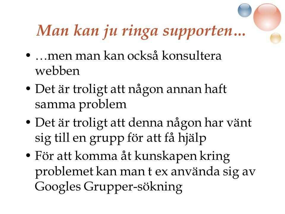 Man kan ju ringa supporten… …men man kan också konsultera webben Det är troligt att någon annan haft samma problem Det är troligt att denna någon har vänt sig till en grupp för att få hjälp För att komma åt kunskapen kring problemet kan man t ex använda sig av Googles Grupper-sökning