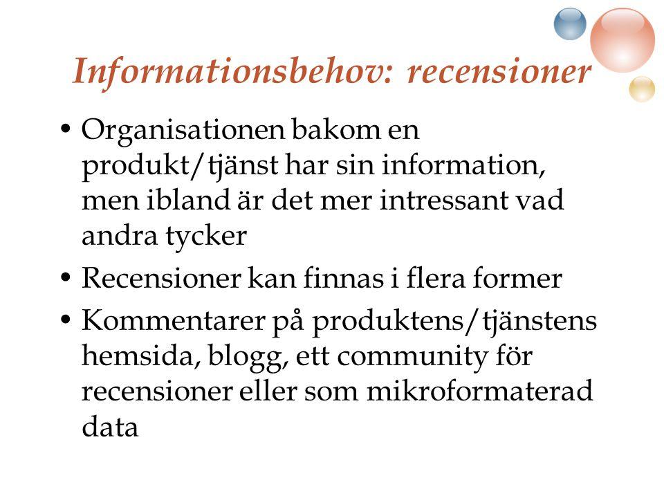 Informationsbehov: recensioner Organisationen bakom en produkt/tjänst har sin information, men ibland är det mer intressant vad andra tycker Recensioner kan finnas i flera former Kommentarer på produktens/tjänstens hemsida, blogg, ett community för recensioner eller som mikroformaterad data