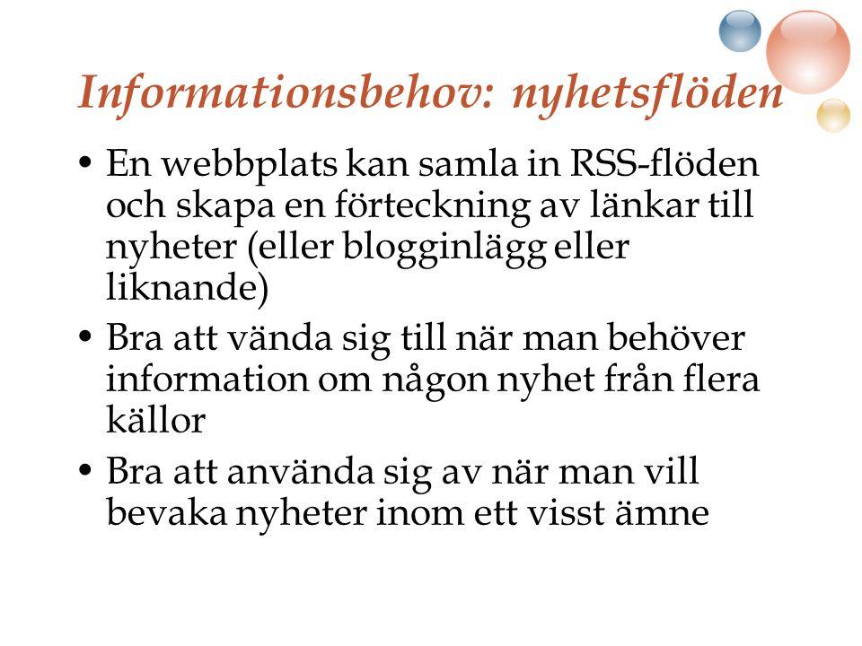 Informationsbehov: nyhetsflöden En webbplats kan samla in RSS-flöden och skapa en förteckning av länkar till nyheter (eller blogginlägg eller liknande) Bra att vända sig till när man behöver information om någon nyhet från flera källor Bra att använda sig av när man vill bevaka nyheter inom ett visst ämne
