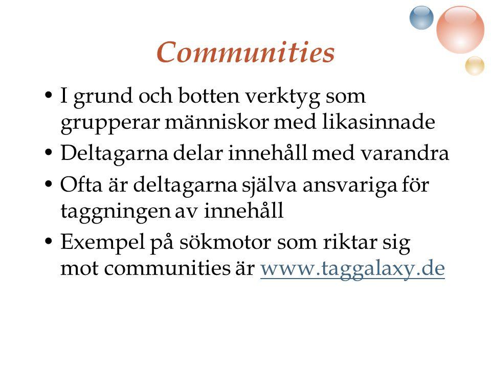 Communities I grund och botten verktyg som grupperar människor med likasinnade Deltagarna delar innehåll med varandra Ofta är deltagarna själva ansvariga för taggningen av innehåll Exempel på sökmotor som riktar sig mot communities är www.taggalaxy.dewww.taggalaxy.de