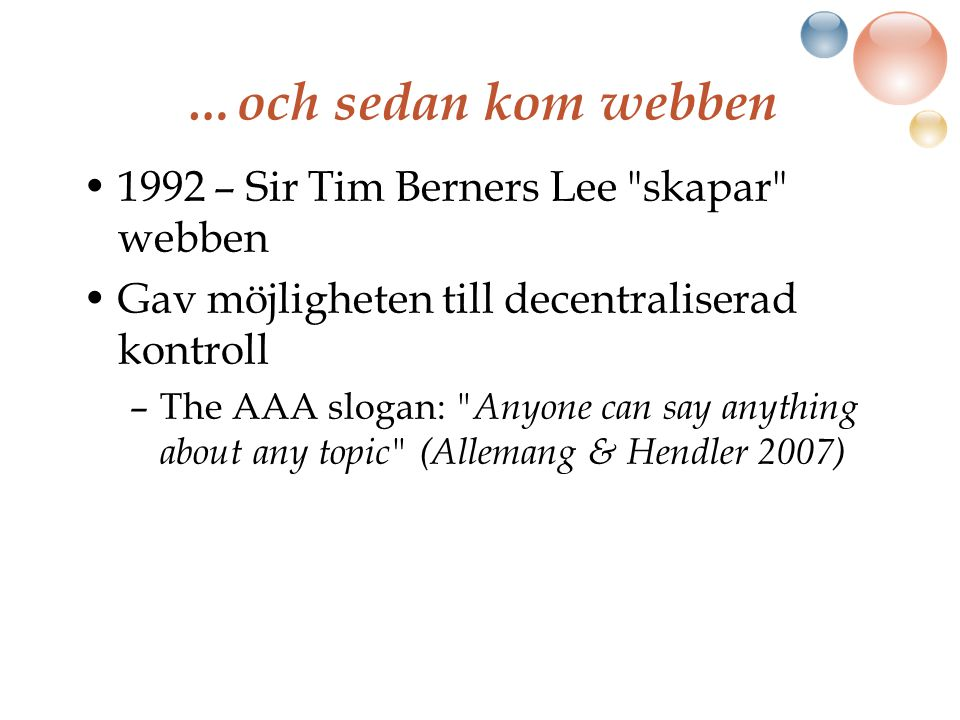 …och sedan kom webben 1992 – Sir Tim Berners Lee skapar webben Gav möjligheten till decentraliserad kontroll –The AAA slogan: Anyone can say anything about any topic (Allemang & Hendler 2007)