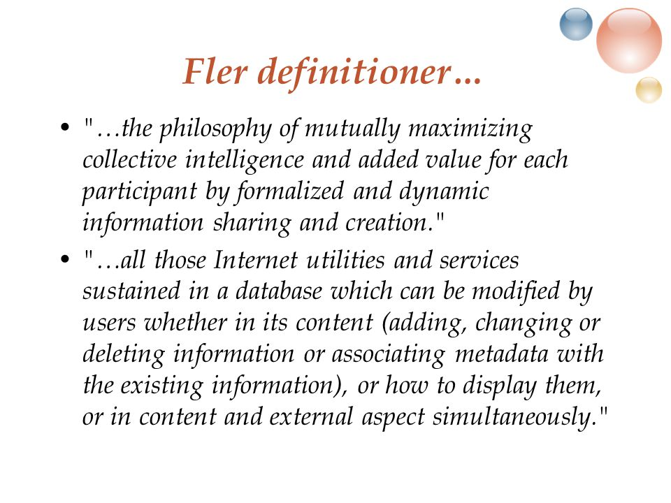 Fler definitioner… …the philosophy of mutually maximizing collective intelligence and added value for each participant by formalized and dynamic information sharing and creation. …all those Internet utilities and services sustained in a database which can be modified by users whether in its content (adding, changing or deleting information or associating metadata with the existing information), or how to display them, or in content and external aspect simultaneously.