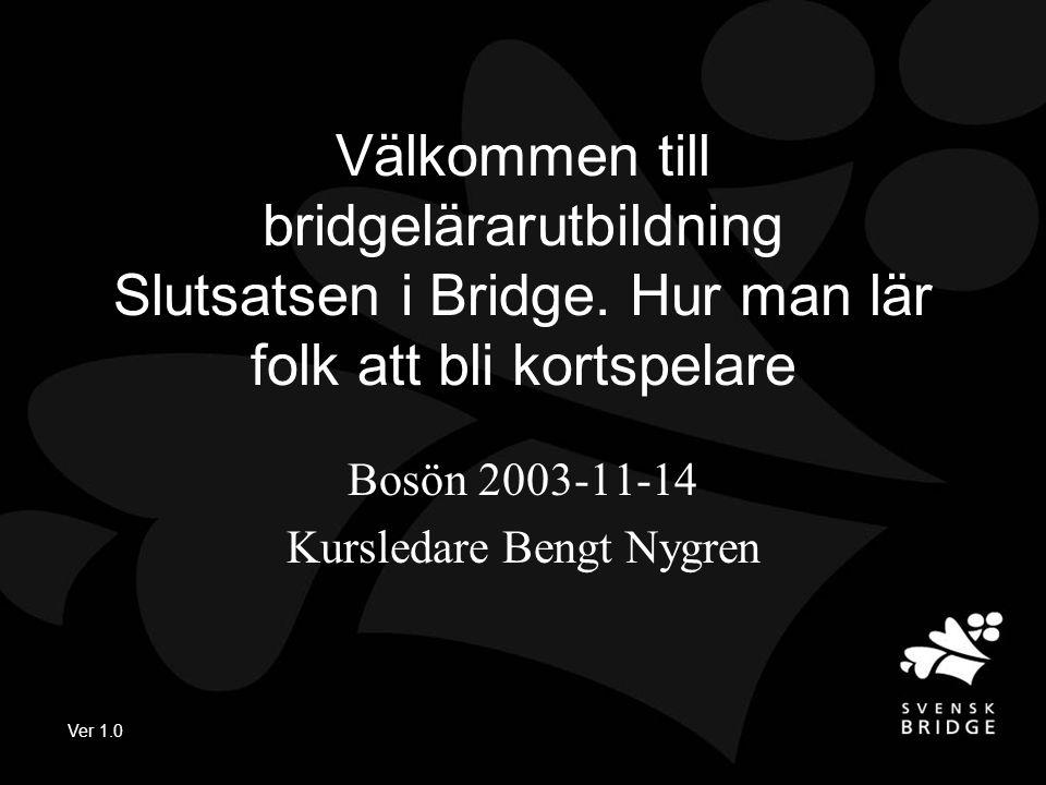 Ver 1.0 Välkommen till bridgelärarutbildning Slutsatsen i Bridge. Hur man lär folk att bli kortspelare Bosön 2003-11-14 Kursledare Bengt Nygren