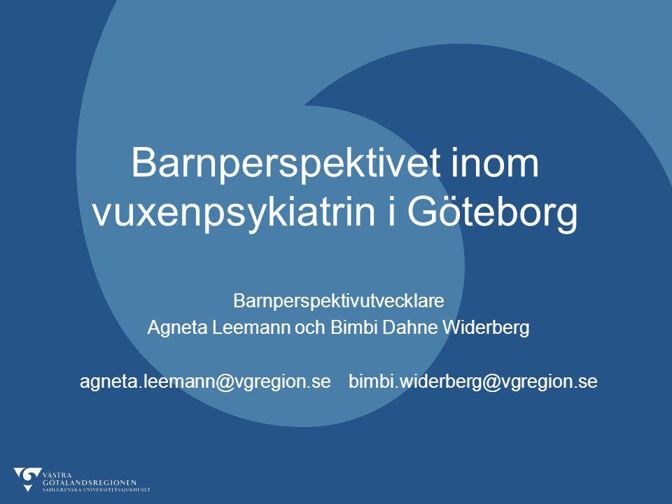 Barnperspektivet inom vuxenpsykiatrin i Göteborg Barnperspektivutvecklare Agneta Leemann och Bimbi Dahne Widerberg agneta.leemann@vgregion.sebimbi.wid