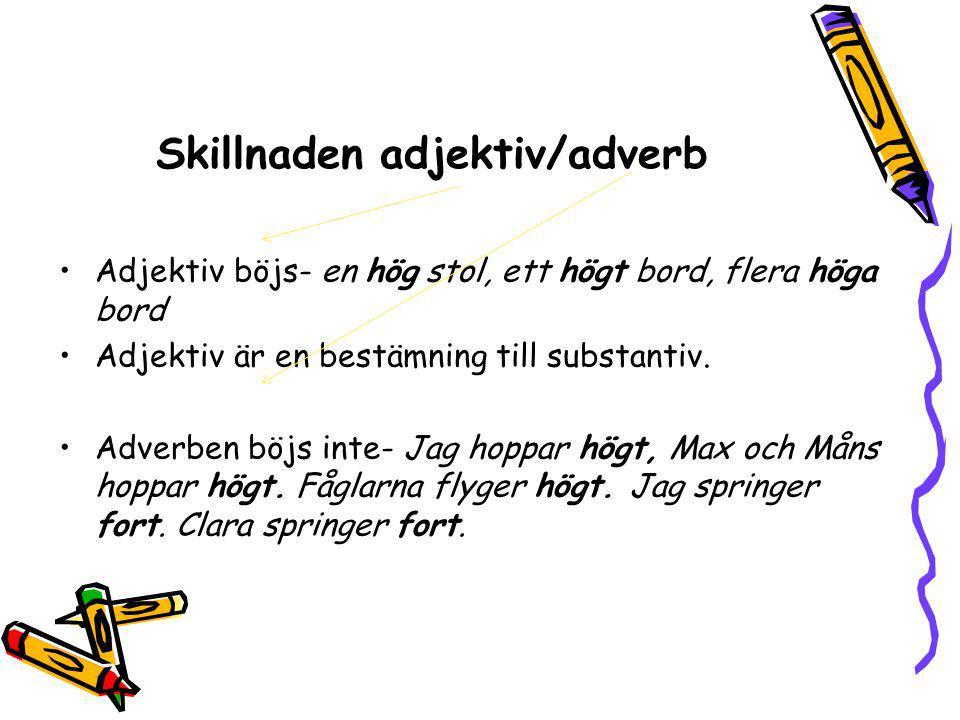 Skillnaden adjektiv/adverb Adjektiv böjs- en hög stol, ett högt bord, flera höga bord Adjektiv är en bestämning till substantiv. Adverben böjs inte- J
