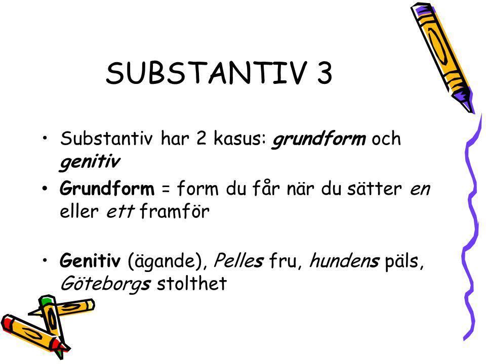 SUBSTANTIV 3 Substantiv har 2 kasus: grundform och genitiv Grundform = form du får när du sätter en eller ett framför Genitiv (ägande), Pelles fru, hu