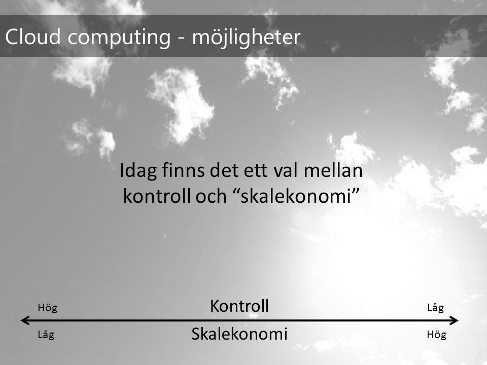 Cloud computing - möjligheter Skalekonomi LågHög Kontroll HögLåg Idag finns det ett val mellan kontroll och skalekonomi
