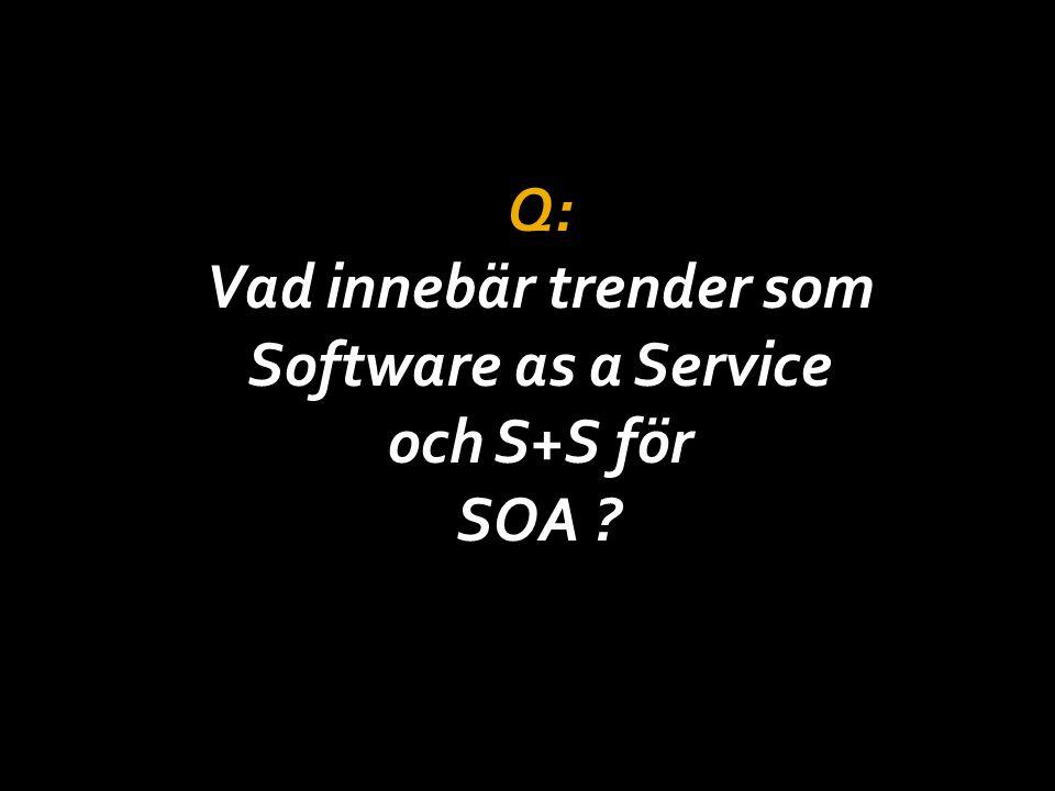Q: Vad innebär trender som Software as a Service och S+S för SOA ?