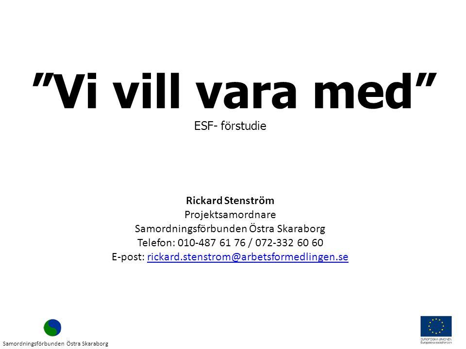 Vi vill vara med Samordningsförbunden Östra Skaraborg Rickard Stenström Projektsamordnare Samordningsförbunden Östra Skaraborg Telefon: 010-487 61 76 / 072-332 60 60 E-post: rickard.stenstrom@arbetsformedlingen.serickard.stenstrom@arbetsformedlingen.se ESF- förstudie