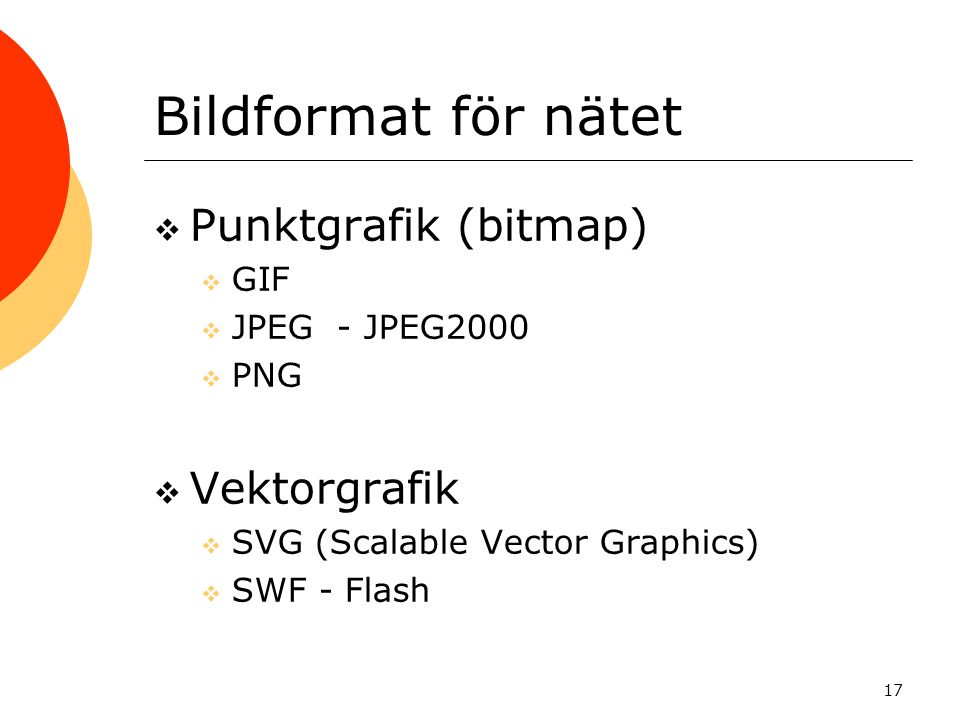 17 Bildformat för nätet  Punktgrafik (bitmap)  GIF  JPEG - JPEG2000  PNG  Vektorgrafik  SVG (Scalable Vector Graphics)  SWF - Flash