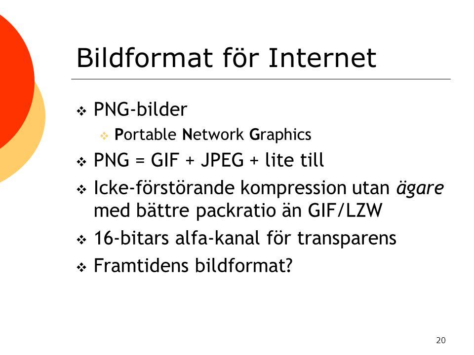20 Bildformat för Internet  PNG-bilder  Portable Network Graphics  PNG = GIF + JPEG + lite till  Icke-förstörande kompression utan ägare med bättre packratio än GIF/LZW  16-bitars alfa-kanal för transparens  Framtidens bildformat