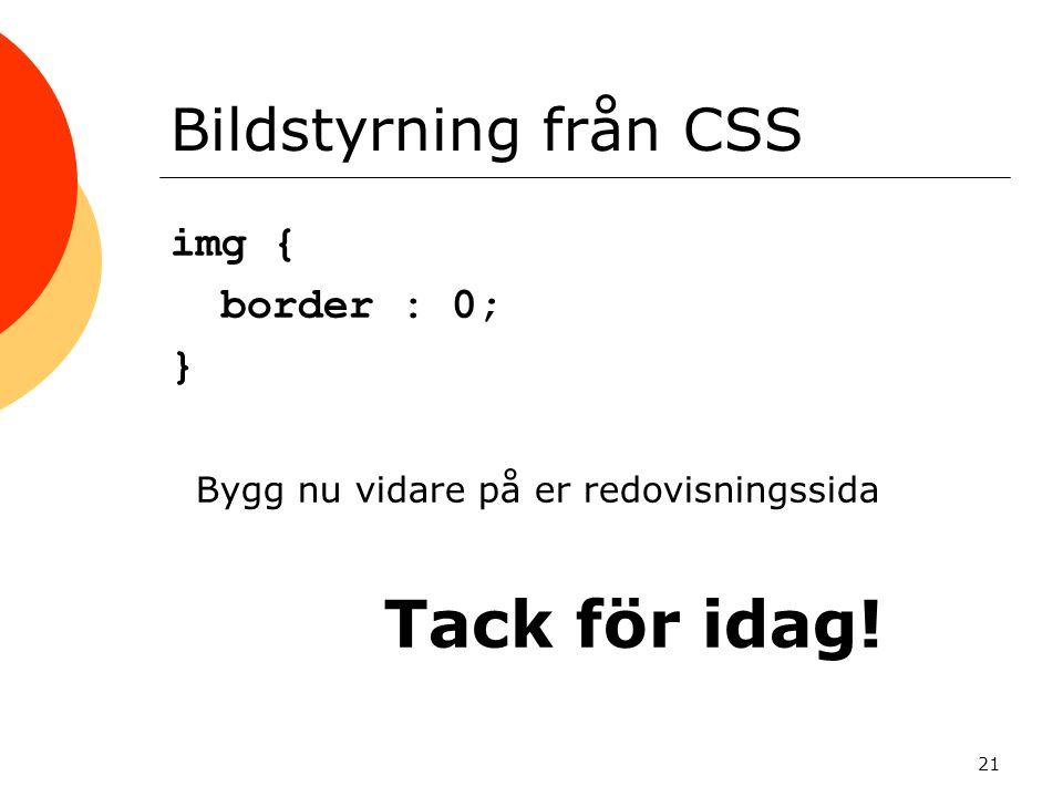 21 Bildstyrning från CSS img { border : 0; } Bygg nu vidare på er redovisningssida Tack för idag!