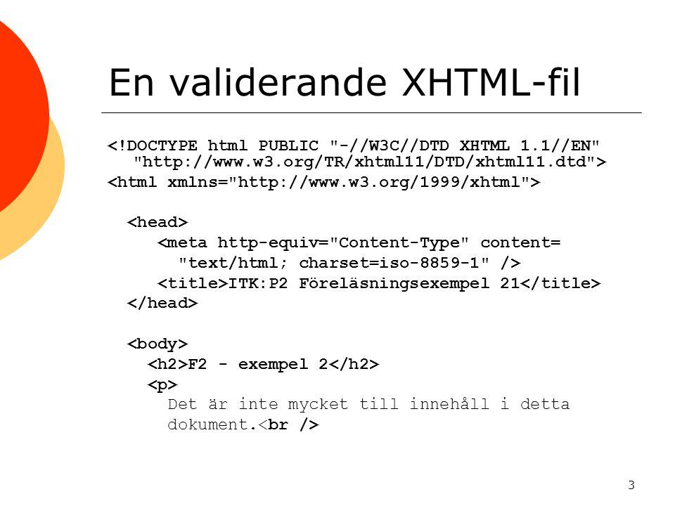 3 En validerande XHTML-fil <meta http-equiv= Content-Type content= text/html; charset=iso-8859-1 /> ITK:P2 Föreläsningsexempel 21 F2 - exempel 2 Det är inte mycket till innehåll i detta dokument.