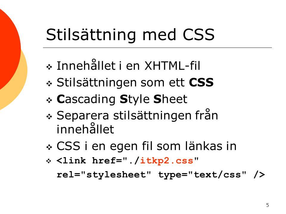 5 Stilsättning med CSS  Innehållet i en XHTML-fil  Stilsättningen som ett CSS  Cascading Style Sheet  Separera stilsättningen från innehållet  CSS i en egen fil som länkas in 